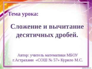 Тема урока: Автор: учитель математики МБОУ г.Астрахани «СОШ № 57» Курило М.С.
