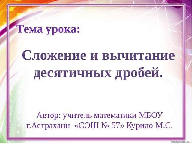 Тема урока: Автор: учитель математики МБОУ г.Астрахани «СОШ № 57» Курило М.С....