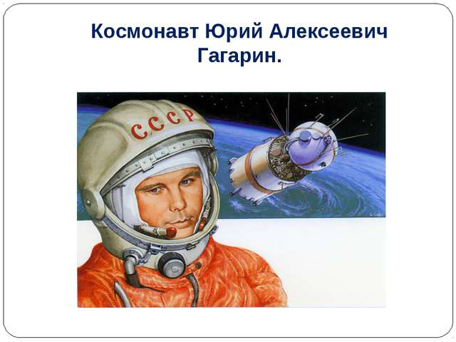 Космонавт Юрий Алексеевич Гагарин.
