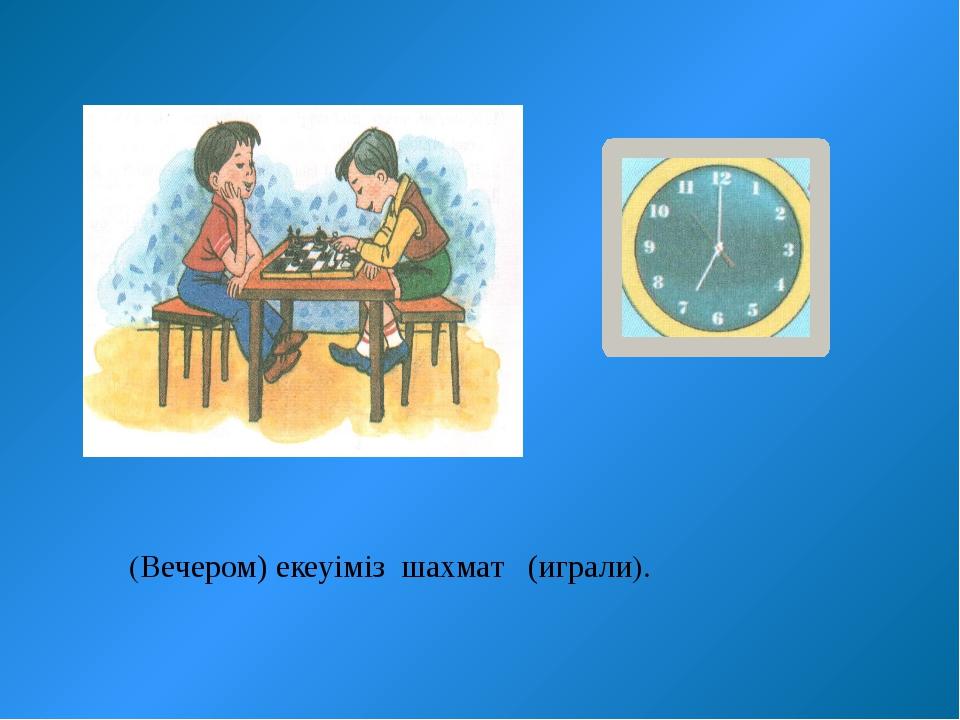 (Вечером) екеуіміз шахмат (играли).