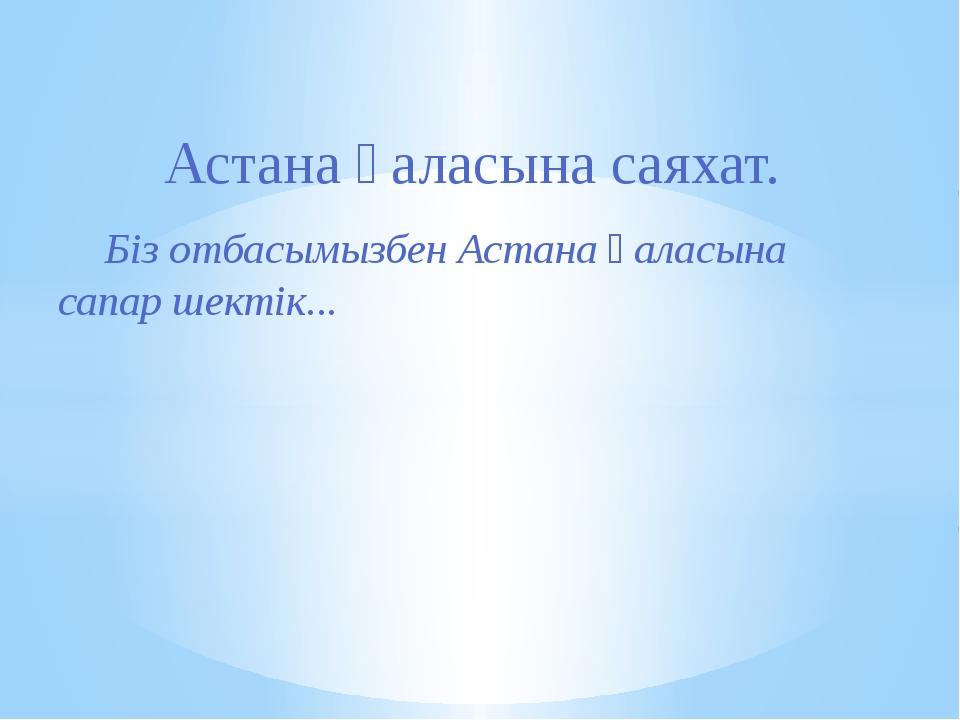 Біз отбасымызбен Астана қаласына сапар шектік... Астана қаласына саяхат.