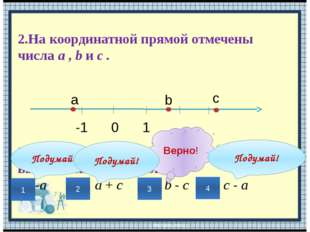 2.На координатной прямой отмечены числа a , b и c . 0 1 -1 а b c Значение как