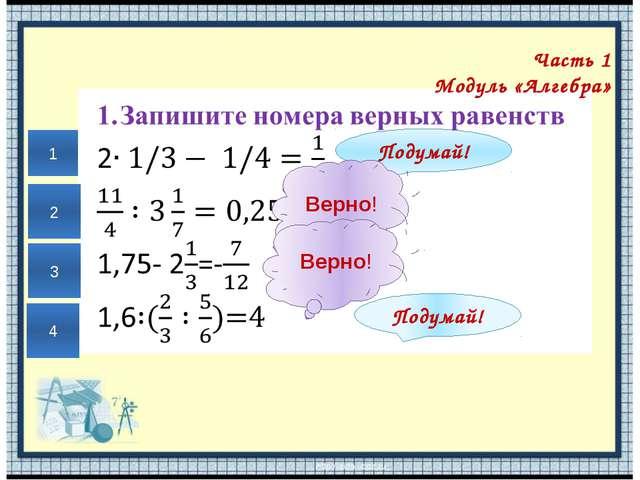 Часть 1 Модуль «Алгебра» Подумай! Подумай! Верно! Верно! 1 2 3 4