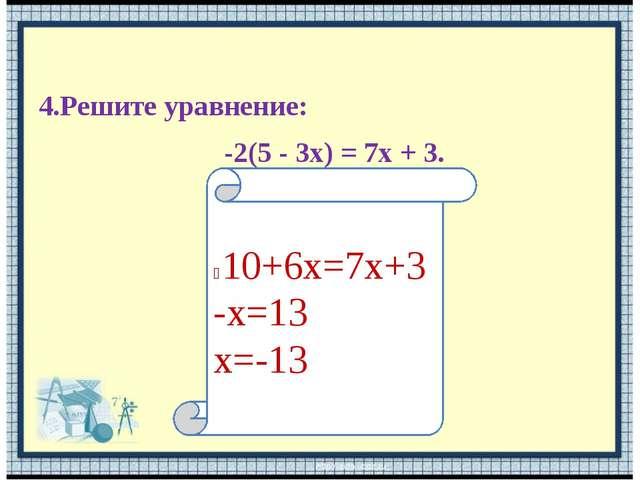 4.Решите уравнение: -2(5 - 3x) = 7x + 3. ⁻10+6х=7х+3 -х=13 х=-13