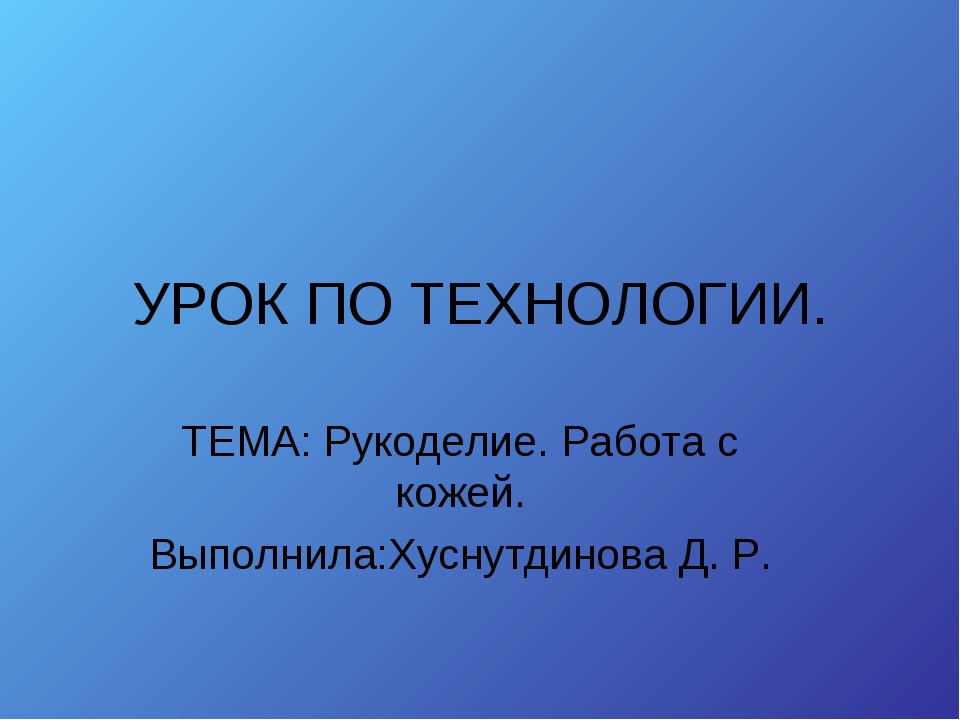 УРОК ПО ТЕХНОЛОГИИ. ТЕМА: Рукоделие. Работа с кожей. Выполнила:Хуснутдинова Д...