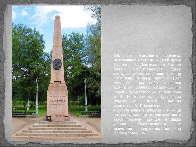 Как не вспомнить обелиск, отмечающий место последней дуэли Пушкина с Дантесом...