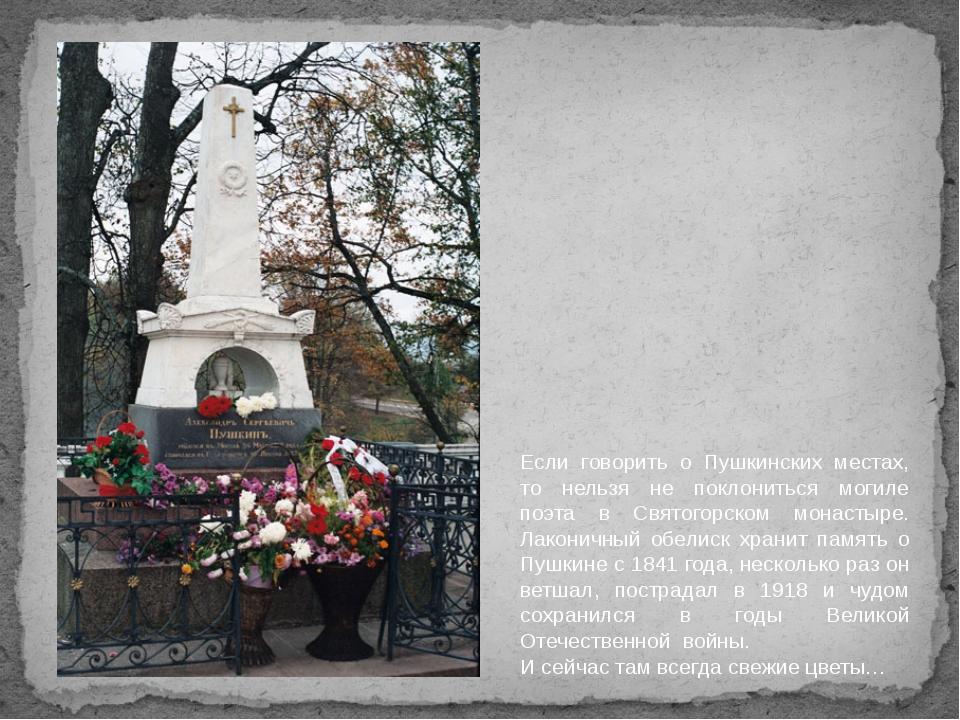 Если говорить о Пушкинских местах, то нельзя не поклониться могиле поэта в Св...