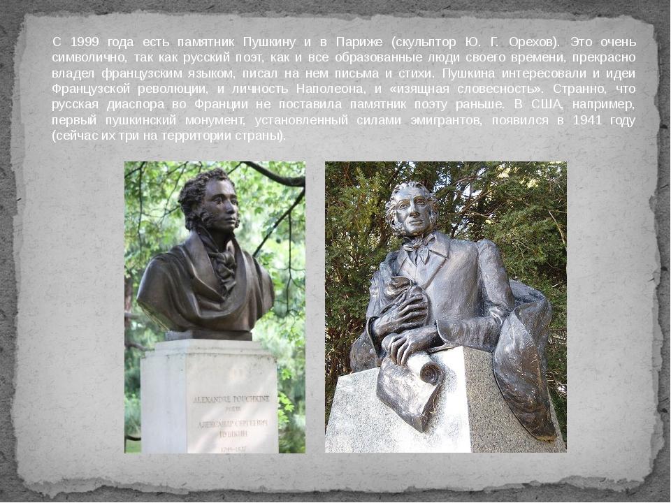 С 1999 года есть памятник Пушкину и в Париже (скульптор Ю. Г. Орехов). Это оч...