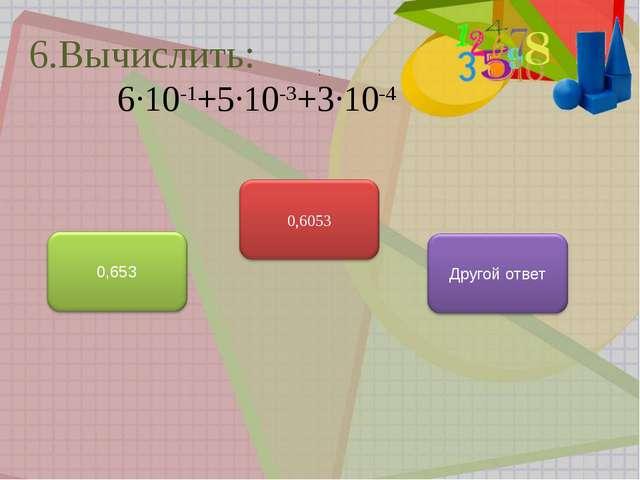 : 6.Вычислить: 6∙10-1+5∙10-3+3∙10-4