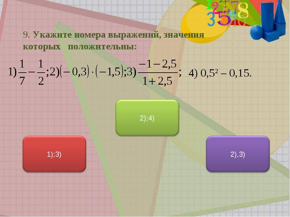 9. Укажите номера выражений, значения которых положительны: 4) 0,52 – 0,15.