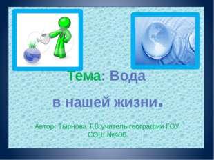 Тема: Вода  в нашей жизни.  Автор: Тырнова Т.В.учитель географии ГОУ СОШ №406