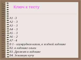 Ключ к тесту А1 –3 А2 – 3 А3 – 3 А4 – 3 А5 – 3 А6 – 2 А7 - 4 В 1 - изумрудная