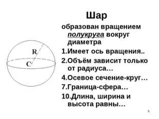 * Шар образован вращением полукруга вокруг диаметра 1.Имеет ось вращения.. 2.