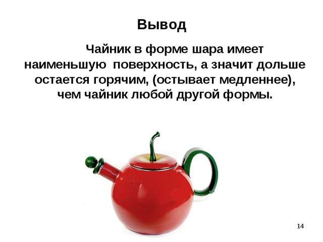 * Вывод  Чайник в форме шара имеет наименьшую поверхность, а значит дольше...