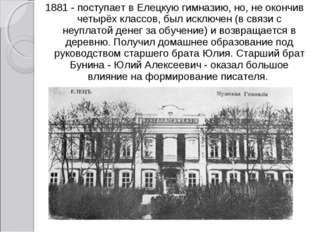 1881 - поступает в Елецкую гимназию, но, не окончив четырёх классов, был искл
