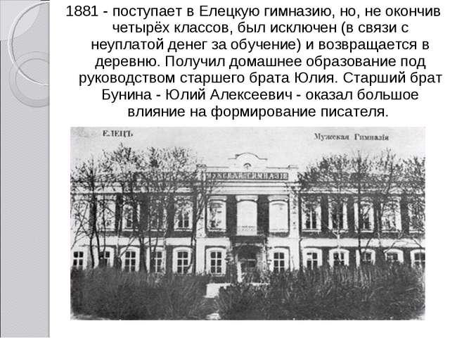 1881 - поступает в Елецкую гимназию, но, не окончив четырёх классов, был искл...