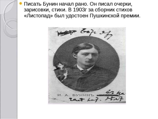 Писать Бунин начал рано. Он писал очерки, зарисовки, стихи. В 1903г за сборни...