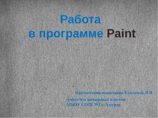 Работа в программе Paint Презентация выполнена Куксовой Л.И. учителем начальн