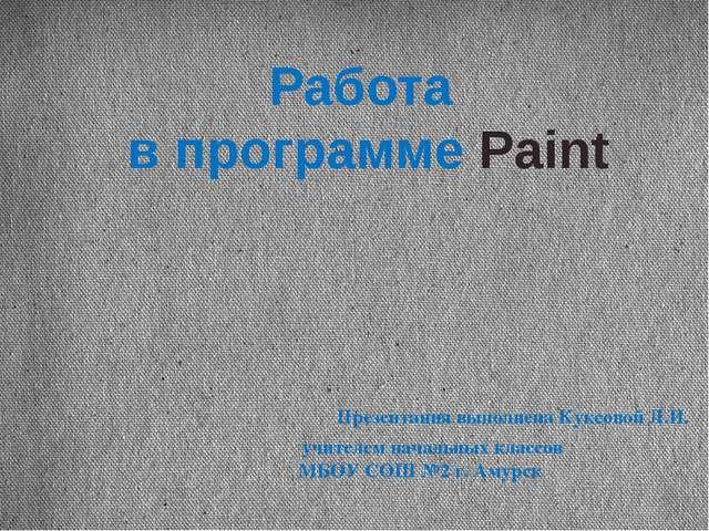 Работа в программе Paint Презентация выполнена Куксовой Л.И. учителем начальн...