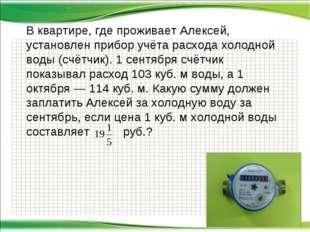 В квартире, где проживает Алексей, установлен прибор учёта расхода холодной в
