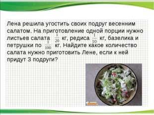 Лена решила угостить своих подруг весенним салатом. На приготовление одной по