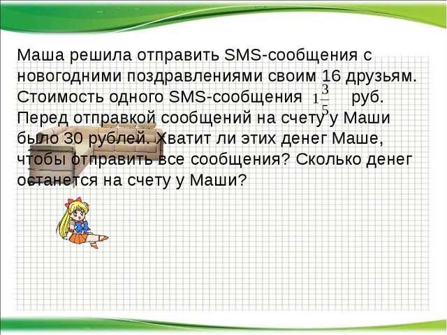 Маша решила отправить SMS-сообщения с новогодними поздравлениями своим 16 дру...