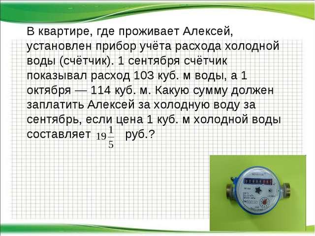 В квартире, где проживает Алексей, установлен прибор учёта расхода холодной в...