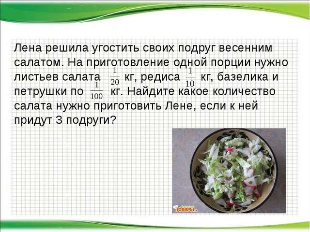 Лена решила угостить своих подруг весенним салатом. На приготовление одной по...