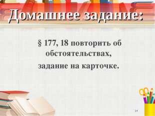 Домашнее задание: § 177, 18 повторить об обстоятельствах, задание на карточке