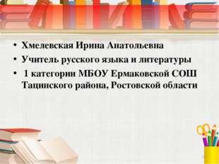 Хмелевская Ирина Анатольевна Учитель русского языка и литературы 1 категории