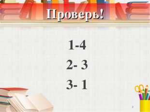 Проверь! 1-4 2- 3 3- 1 *