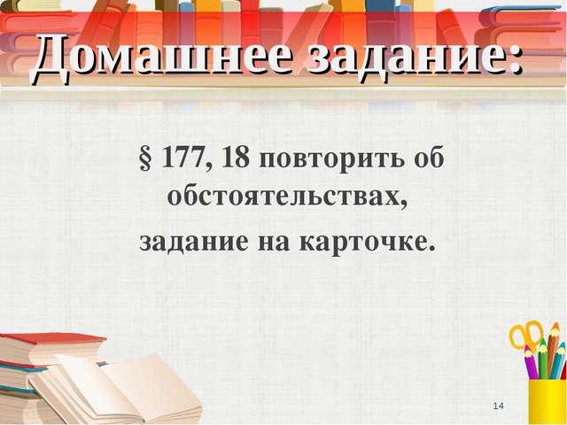 Домашнее задание: § 177, 18 повторить об обстоятельствах, задание на карточке...