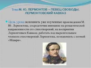 Тема:М. Ю. ЛЕРМОНТОВ – ПЕВЕЦ СВОБОДЫ. ЛЕРМОНТОВСКИЙ КАВКАЗ  Цель урока:вспом