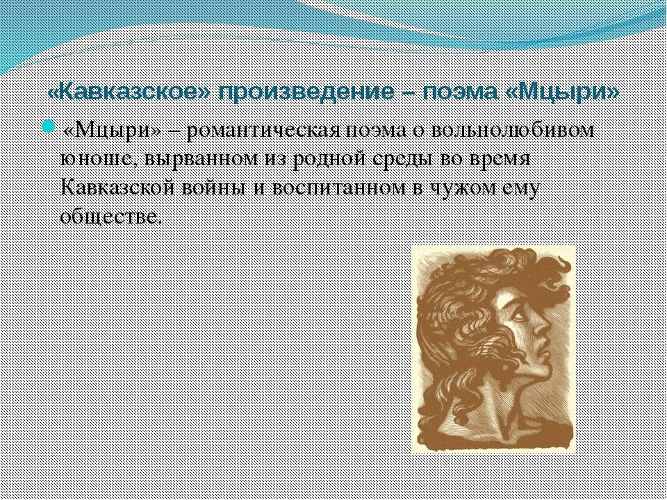 «Кавказское» произведение – поэма «Мцыри» «Мцыри» – романтическая поэма о во...