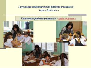 Групповая работа учащихся - игра «Ателье» Групповая практическая работа учащи