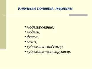 Ключевые понятия, термины моделирование, модель, фасон, эскиз, художник–модел