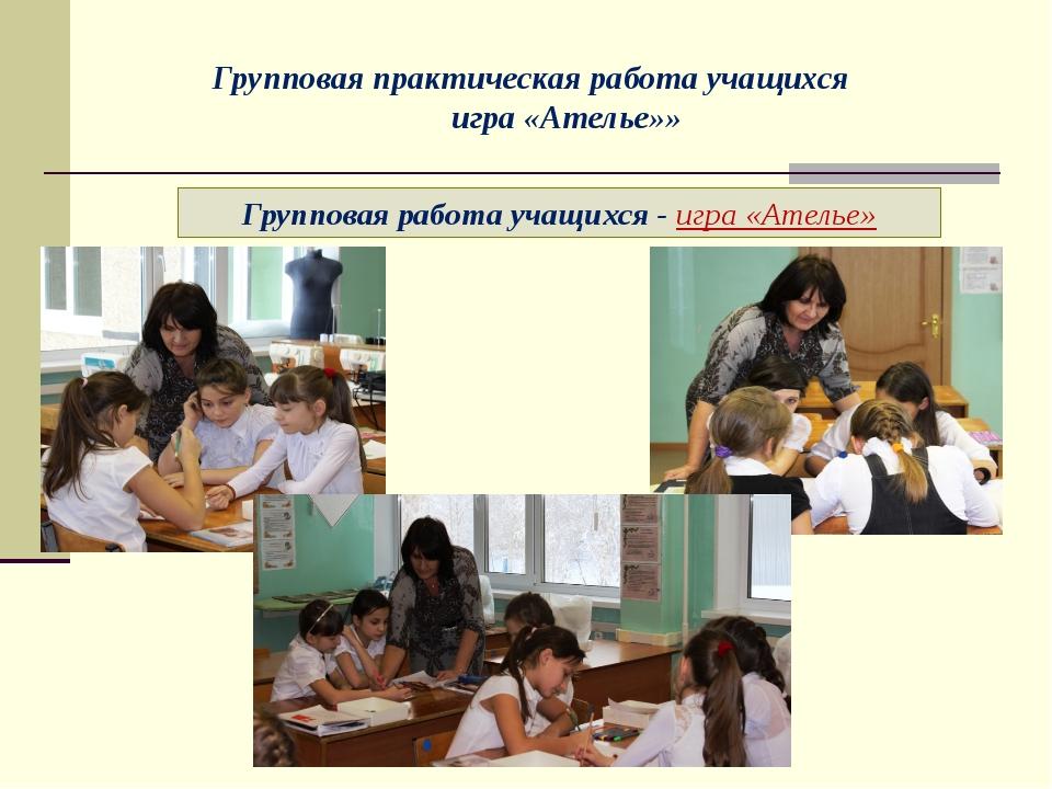 Групповая работа учащихся - игра «Ателье» Групповая практическая работа учащи...