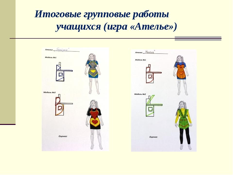 Итоговые групповые работы учащихся (игра «Ателье»)