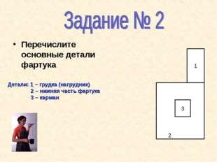 Перечислите основные детали фартука Детали: 1 – грудка (нагрудник) 2 – нижняя