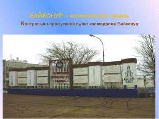 БАЙКОНУР – космическая гавань Контрольно-пропускной пункт космодрома Байконур
