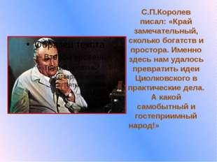 С.П.Королев писал: «Край замечательный, сколько богатств и простора. Именно з