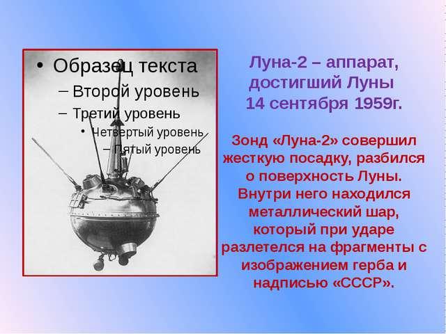 Луна-2 – аппарат, достигший Луны  14 сентября 1959г.  Зонд «Луна-2» совершил...
