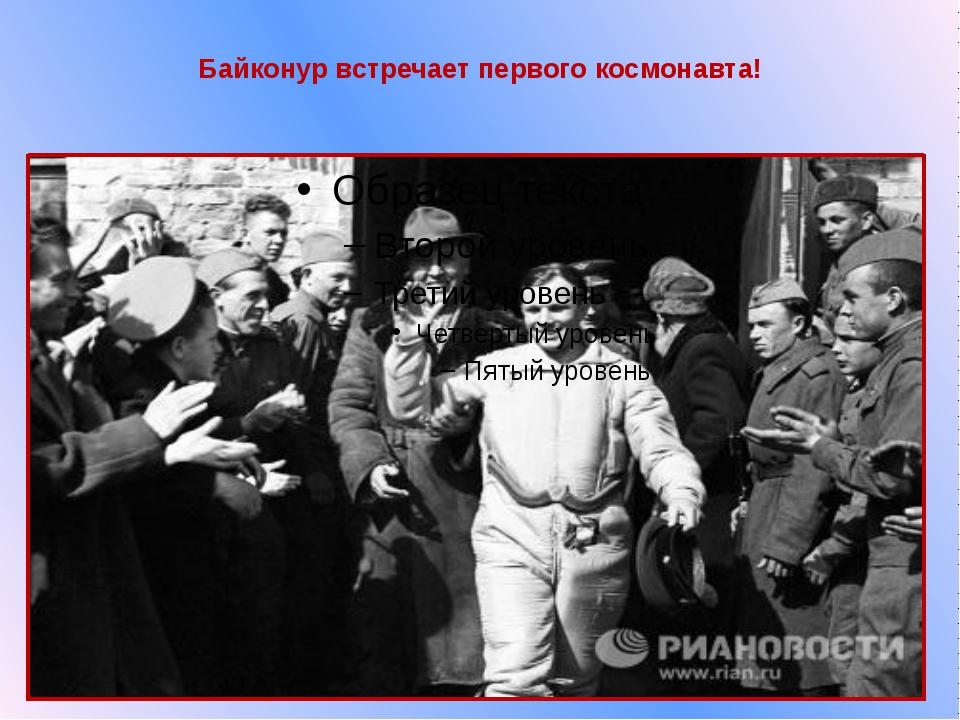 Байконур встречает первого космонавта!