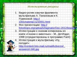 Используемые ресурсы Видео-ролик озвучки фрагмента мультфильма А. Папановым и