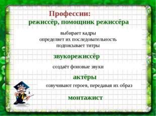 Профессии: выбирает кадры определяет их последовательность подписывает титры