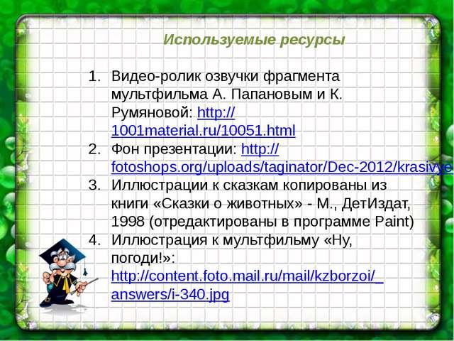 Используемые ресурсы Видео-ролик озвучки фрагмента мультфильма А. Папановым и...