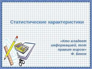 Статистические характеристики «Кто владеет информацией, тот правит миром» Ф.
