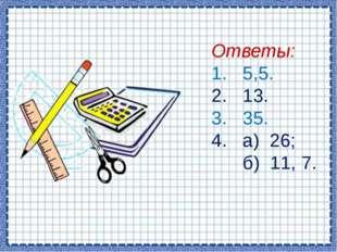Ответы: 1. 5,5. 2. 13. 3. 35. 4. а) 26; б) 11, 7.