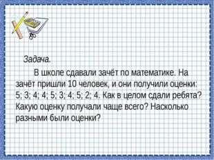 Задача. В школе сдавали зачёт по математике. На зачёт пришли 10 человек, и о
