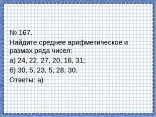 № 167. Найдите среднее арифметическое и размах ряда чисел: а) 24, 22, 27, 20,